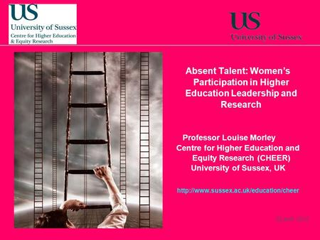 22 April, 2014 Absent Talent: Womens Participation in Higher Education Leadership and Research Professor Louise Morley Centre for Higher Education and.
