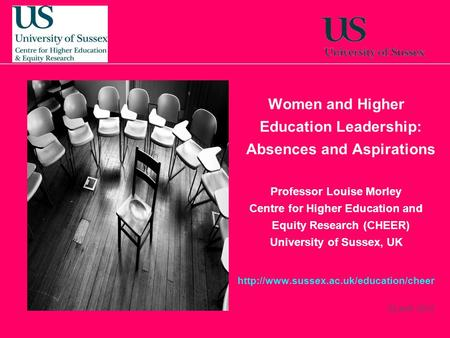 22 April, 2014 Women and Higher Education Leadership: Absences and Aspirations Professor Louise Morley Centre for Higher Education and Equity Research.