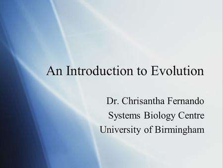An Introduction to Evolution Dr. Chrisantha Fernando Systems Biology Centre University of Birmingham Dr. Chrisantha Fernando Systems Biology Centre University.