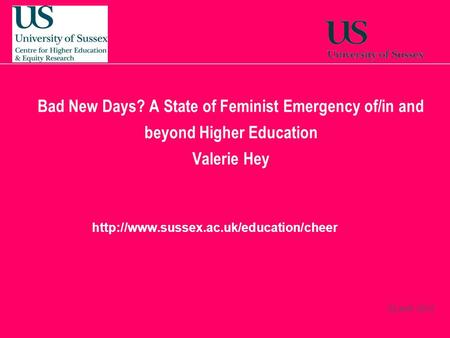22 April, 2014  Bad New Days? A State of Feminist Emergency of/in and beyond Higher Education Valerie Hey.