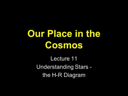 Our Place in the Cosmos Lecture 11 Understanding Stars - the H-R Diagram.
