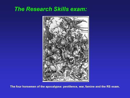 The Research Skills exam: The four horsemen of the apocalypse: pestilence, war, famine and the RS exam.