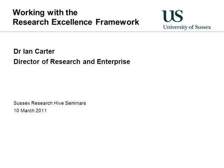 Working with the Research Excellence Framework Dr Ian Carter Director of Research and Enterprise Sussex Research Hive Seminars 10 March 2011.
