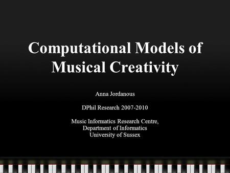 Computational Models of Musical Creativity Anna Jordanous DPhil Research 2007-2010 Music Informatics Research Centre, Department of Informatics University.