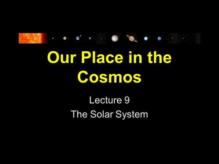 Our Place in the Cosmos Lecture 9 The Solar System.