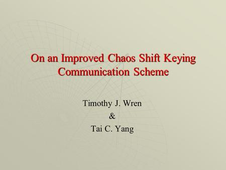 On an Improved Chaos Shift Keying Communication Scheme Timothy J. Wren & Tai C. Yang.