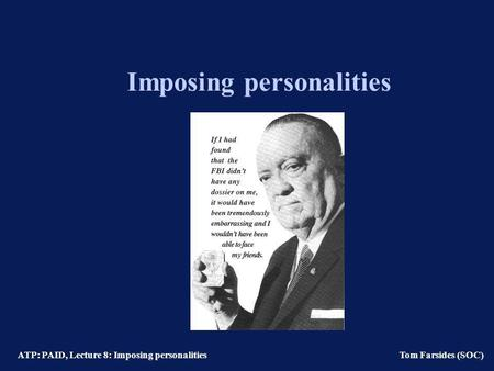 ATP: PAID, Lecture 8: Imposing personalities Tom Farsides (SOC) Imposing personalities.