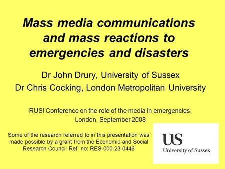 Mass media communications and mass reactions to emergencies and disasters Dr John Drury, University of Sussex Dr Chris Cocking, London Metropolitan University.