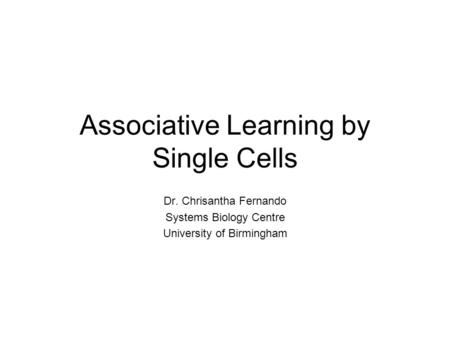 Associative Learning by Single Cells Dr. Chrisantha Fernando Systems Biology Centre University of Birmingham.