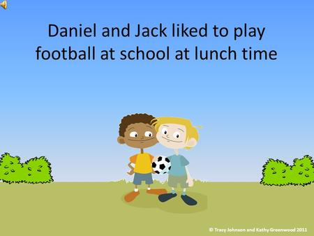 Daniel and Jack liked to play football at school at lunch time © Tracy Johnson and Kathy Greenwood 2011.