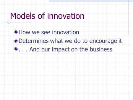 Models of innovation How we see innovation Determines what we do to encourage it... And our impact on the business.