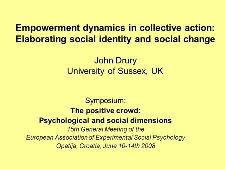 Empowerment dynamics in collective action: Elaborating social identity and social change John Drury University of Sussex, UK Symposium: The positive crowd: