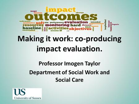 Making it work: co-producing impact evaluation. Professor Imogen Taylor Department of Social Work and Social Care.
