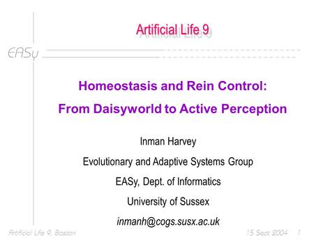 EASy 15 Sept 2004Artificial Life 9, Boston1 Artificial Life 9 Homeostasis and Rein Control: From Daisyworld to Active Perception Inman Harvey Evolutionary.