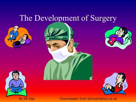 The Development of Surgery By Mr DayDownloaded from SchoolHistory.co.uk.