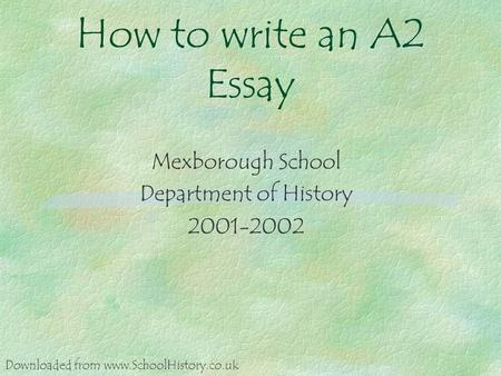 How to write an A2 Essay Mexborough School Department of History 2001-2002 Downloaded from www.SchoolHistory.co.uk.