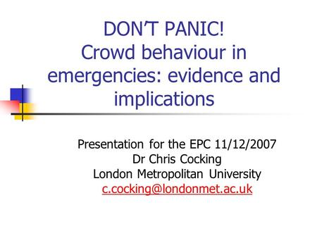 DONT PANIC! Crowd behaviour in emergencies: evidence and implications Presentation for the EPC 11/12/2007 Dr Chris Cocking London Metropolitan University.