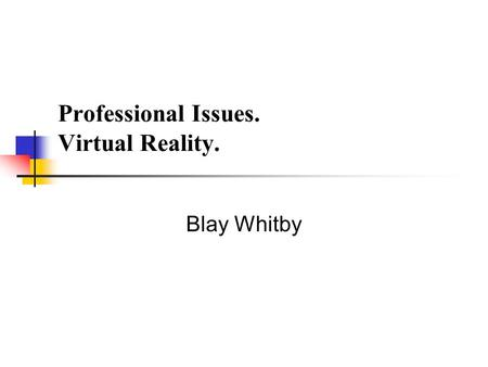 Professional Issues. Virtual Reality. Blay Whitby.