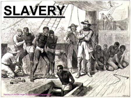 SLAVERY Henley-in-Arden High School History Department.