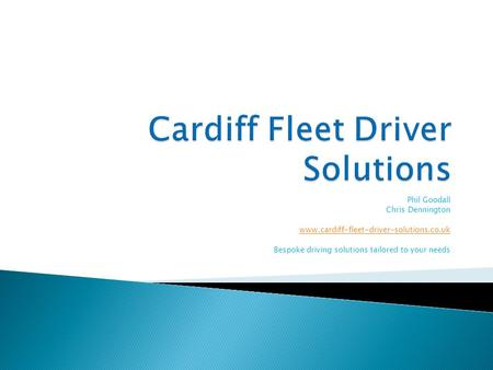 Phil Goodall Chris Dennington www.cardiff-fleet-driver-solutions.co.uk Bespoke driving solutions tailored to your needs.