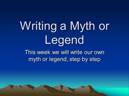 Writing a Myth or Legend This week we will write our own myth or legend, step by step.