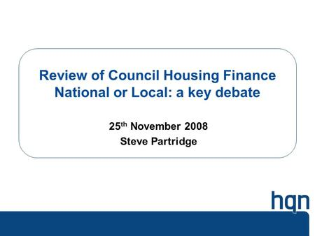 Review of Council Housing Finance National or Local: a key debate 25 th November 2008 Steve Partridge.