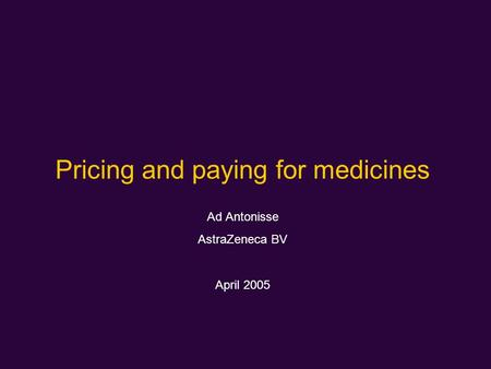 Pricing and paying for medicines Ad Antonisse AstraZeneca BV April 2005.