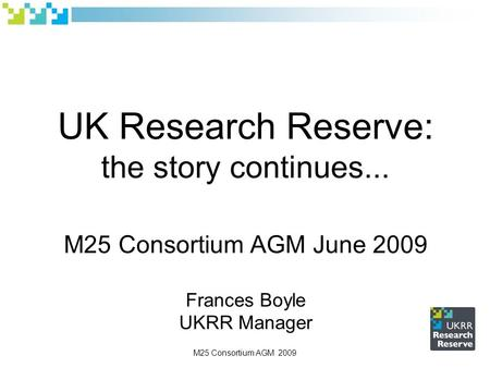 UK Research Reserve: the story continues... M25 Consortium AGM June 2009 Frances Boyle UKRR Manager M25 Consortium AGM 2009.