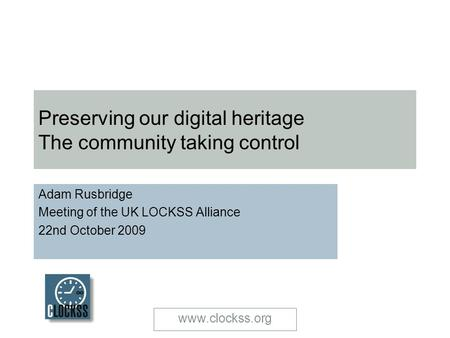 Www.clockss.org Preserving our digital heritage The community taking control Adam Rusbridge Meeting of the UK LOCKSS Alliance 22nd October 2009.