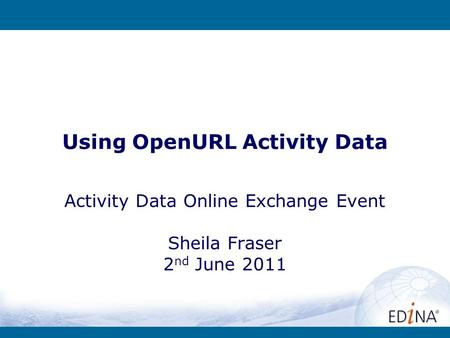Using OpenURL Activity Data Activity Data Online Exchange Event Sheila Fraser 2 nd June 2011.