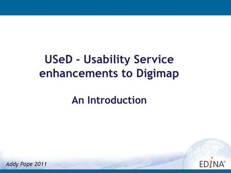 USeD - Usability Service enhancements to Digimap An Introduction Addy Pope 2011.