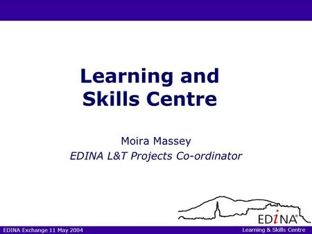 EDINA Exchange 11 May 2004 Learning and Skills Centre Moira Massey EDINA L&T Projects Co-ordinator Learning & Skills Centre.