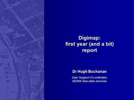 Digimap: first year (and a bit) report Dr Hugh Buchanan User Support Co-ordinator, EDINA Geo-data services.