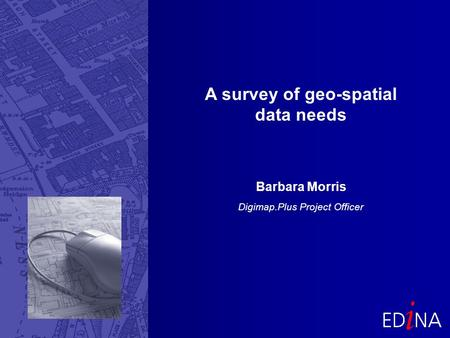A survey of geo-spatial data needs Barbara Morris Digimap.Plus Project Officer.