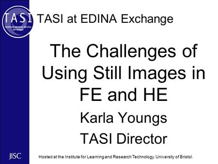 Hosted at the Institute for Learning and Research Technology, University of Bristol. TASI at EDINA Exchange The Challenges of Using Still Images in FE.