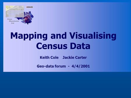 Mapping and Visualising Census Data Keith Cole Jackie Carter Geo-data forum - 4/4/2001.