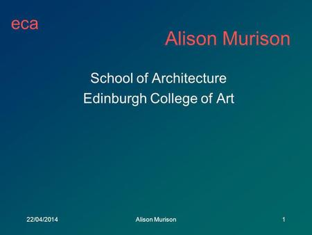 Eca 22/04/2014Alison Murison1 School of Architecture Edinburgh College of Art.