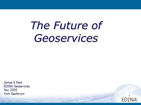 James S Reid EDINA Geoservices Nov 2005 York Geoforum The Future of Geoservices.