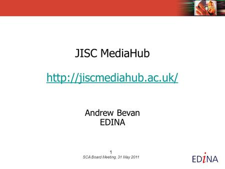 1 SCA Board Meeting, 31 May 2011 JISC MediaHub  Andrew Bevan EDINA