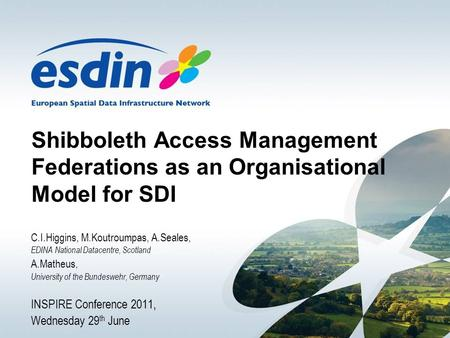 Shibboleth Access Management Federations as an Organisational Model for SDI C.I.Higgins, M.Koutroumpas, A.Seales, EDINA National Datacentre, Scotland A.Matheus,