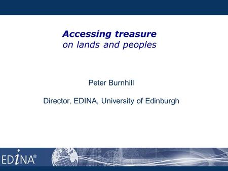 Accessing treasure on lands and peoples Peter Burnhill Director, EDINA, University of Edinburgh.