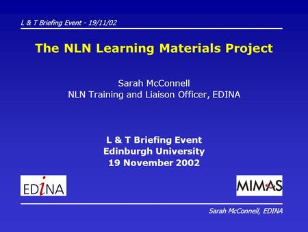 The NLN Learning Materials Project Sarah McConnell NLN Training and Liaison Officer, EDINA L & T Briefing Event Edinburgh University 19 November 2002 L.