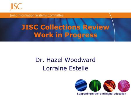 Supporting further and higher education JISC Collections Review Work in Progress Dr. Hazel Woodward Lorraine Estelle.
