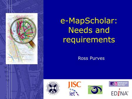 28 March 2003e-MapScholar: Requirements e-MapScholar: Needs and requirements Ross Purves.