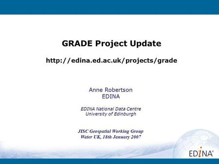 GRADE Project Update  Anne Robertson EDINA EDINA National Data Centre University of Edinburgh JISC Geospatial Working.