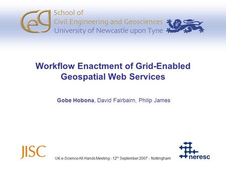 Workflow Enactment of Grid-Enabled Geospatial Web Services Gobe Hobona, David Fairbairn, Philip James UK e-Science All Hands Meeting - 12 th September.