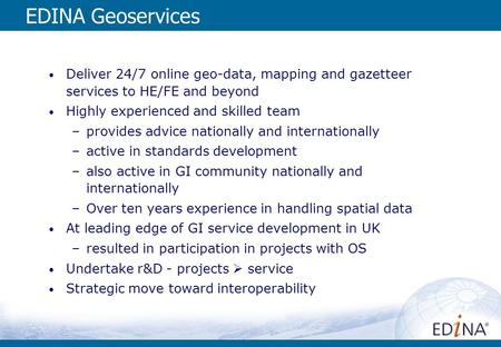 EDINA Geoservices Deliver 24/7 online geo-data, mapping and gazetteer services to HE/FE and beyond Highly experienced and skilled team –provides advice.