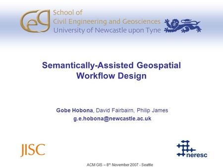 Semantically-Assisted Geospatial Workflow Design Gobe Hobona, David Fairbairn, Philip James ACM GIS – 8 th November 2007 - Seattle.