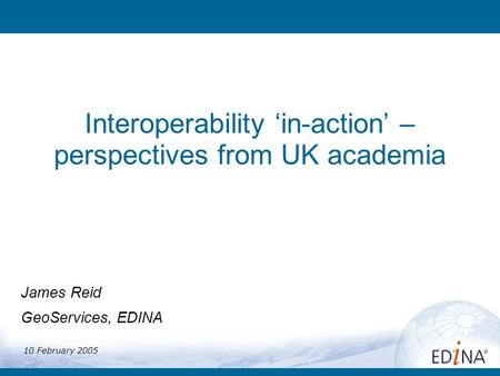Interoperability in-action – perspectives from UK academia James Reid GeoServices, EDINA 10 February 2005.