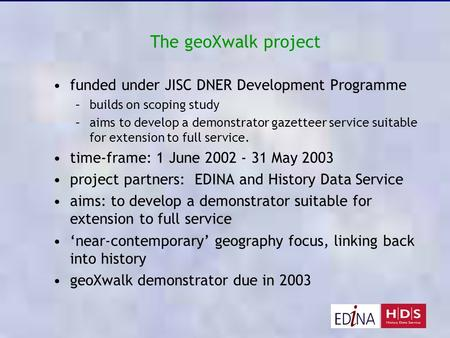 The geoXwalk project funded under JISC DNER Development Programme –builds on scoping study –aims to develop a demonstrator gazetteer service suitable for.